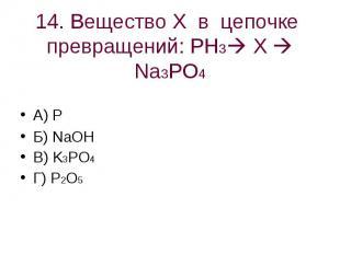 14. Вещество Х в цепочке превращений: PH3 X Na3PO4 А) PБ) NaOHВ) K3PO4Г) P2O5