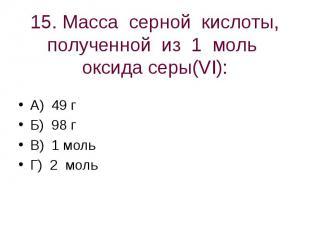 15. Масса серной кислоты, полученной из 1 моль оксида серы(VI): А) 49 гБ) 98 гВ)