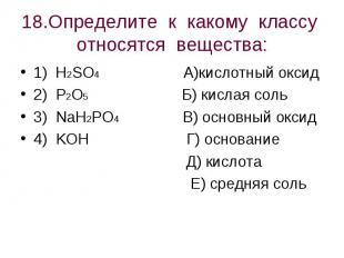 18.Определите к какому классу относятся вещества: 1) H2SO4 А)кислотный оксид2) P