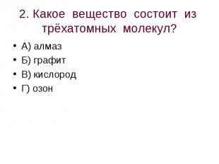 2. Какое вещество состоит из трёхатомных молекул? А) алмазБ) графитВ) кислородГ)