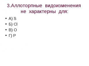 3.Аллоторпные видоизменения не характерны для: А) S Б) ClВ) OГ) P