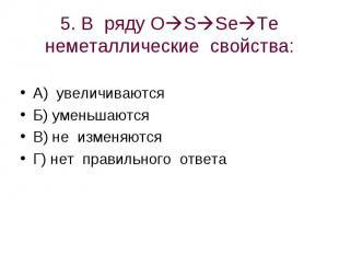 5. В ряду OSSeTe неметаллические свойства: А) увеличиваютсяБ) уменьшаютсяВ) не и