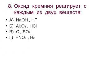 8. Оксид кремния реагирует с каждым из двух веществ: А) NaOH , HFБ) Al2O3 , HClВ