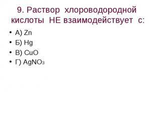 9. Раствор хлороводородной кислоты НЕ взаимодействует с: А) ZnБ) HgВ) CuO Г) AgN