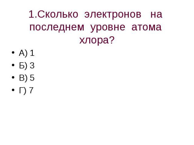 1.Сколько электронов на последнем уровне атома хлора? А) 1Б) 3В) 5Г) 7