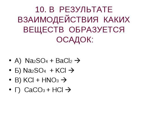10. В РЕЗУЛЬТАТЕ ВЗАИМОДЕЙСТВИЯ КАКИХ ВЕЩЕСТВ ОБРАЗУЕТСЯ ОСАДОК: А) Na2SO4 + BaCl2 Б) Na2SO4 + KCl В) KCl + HNO3 Г) CaCO3 + HCl