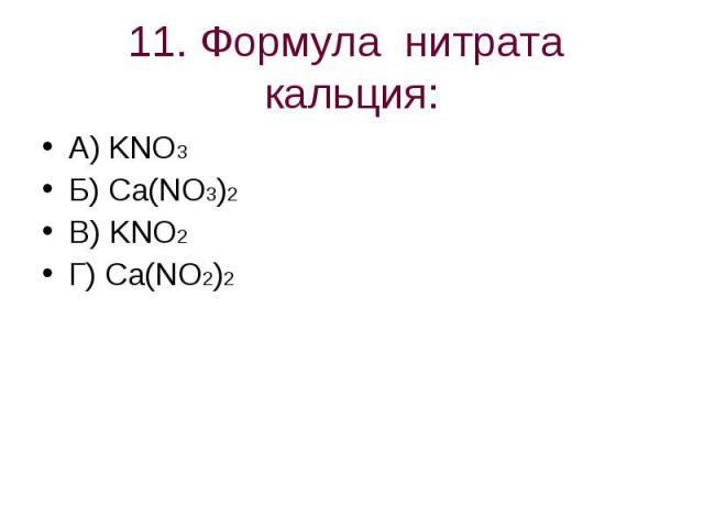 11. Формула нитрата кальция: А) KNO3Б) Ca(NO3)2В) KNO2Г) Ca(NO2)2