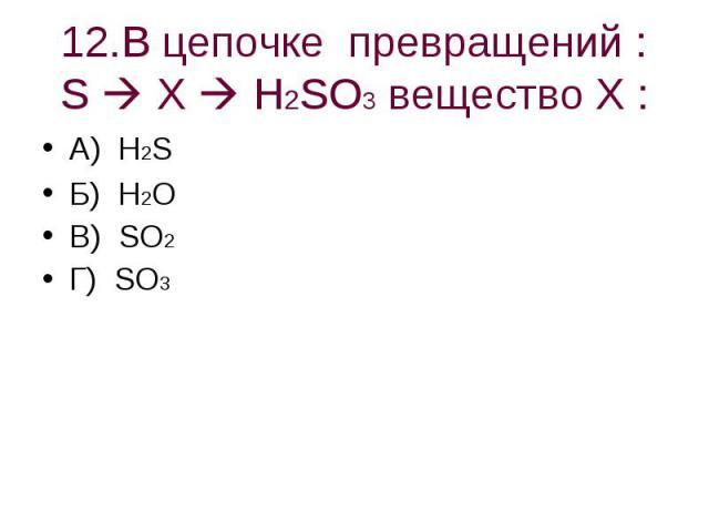 12.В цепочке превращений : S X H2SO3 вещество Х : А) H2SБ) H2OВ) SO2Г) SO3