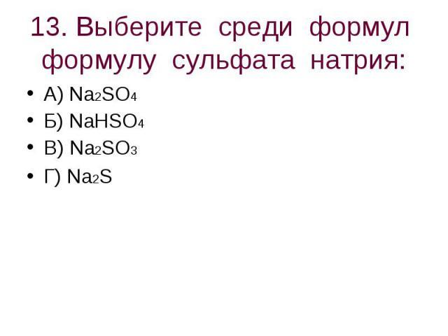 13. Выберите среди формул формулу сульфата натрия: А) Na2SO4 Б) NaHSO4В) Na2SO3Г) Na2S