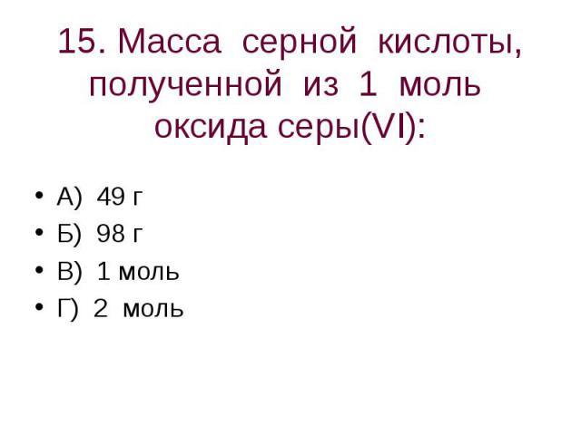 15. Масса серной кислоты, полученной из 1 моль оксида серы(VI): А) 49 гБ) 98 гВ) 1 мольГ) 2 моль