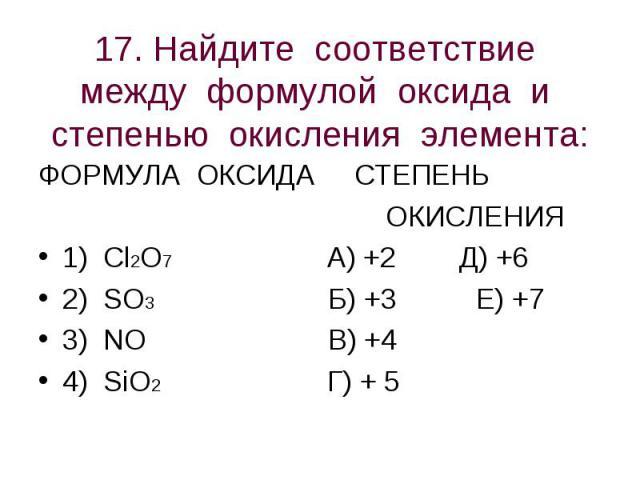 17. Найдите соответствие между формулой оксида и степенью окисления элемента: ФОРМУЛА ОКСИДА СТЕПЕНЬ ОКИСЛЕНИЯ1) Cl2O7 А) +2 Д) +62) SO3 Б) +3 Е) +73) NO В) +44) SiO2 Г) + 5