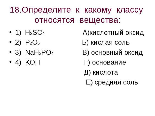 18.Определите к какому классу относятся вещества: 1) H2SO4 А)кислотный оксид2) P2O5 Б) кислая соль3) NaH2PO4 В) основный оксид4) KOH Г) основание Д) кислота Е) средняя соль