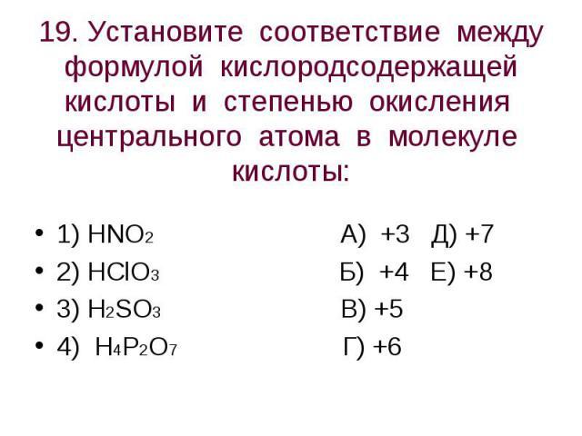 19. Установите соответствие между формулой кислородсодержащей кислоты и степенью окисления центрального атома в молекуле кислоты: 1) HNO2 А) +3 Д) +72) HClO3 Б) +4 Е) +83) H2SO3 В) +54) H4P2O7 Г) +6