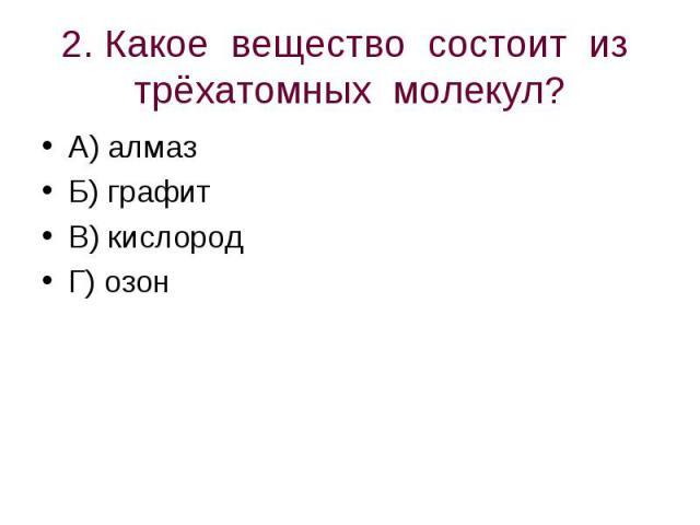 2. Какое вещество состоит из трёхатомных молекул? А) алмазБ) графитВ) кислородГ) озон