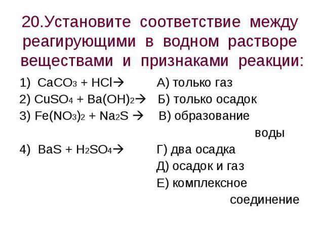 20.Установите соответствие между реагирующими в водном растворе веществами и признаками реакции: 1) CaCO3 + HCl А) только газ2) CuSO4 + Ba(OH)2 Б) только осадок3) Fe(NO3)2 + Na2S В) образование воды4) BaS + H2SO4 Г) два осадка Д) осадок и газ Е) ком…