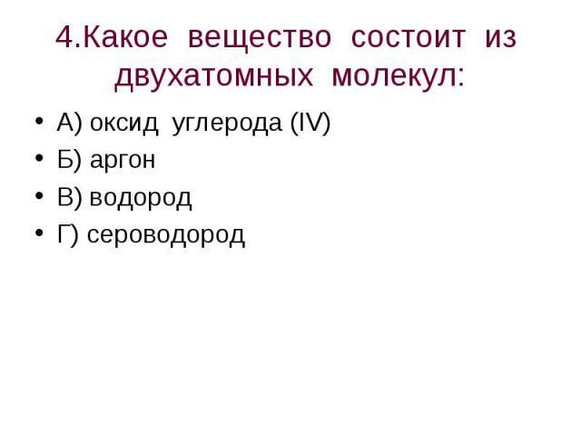 4.Какое вещество состоит из двухатомных молекул: А) оксид углерода (IV)Б) аргонВ) водородГ) сероводород