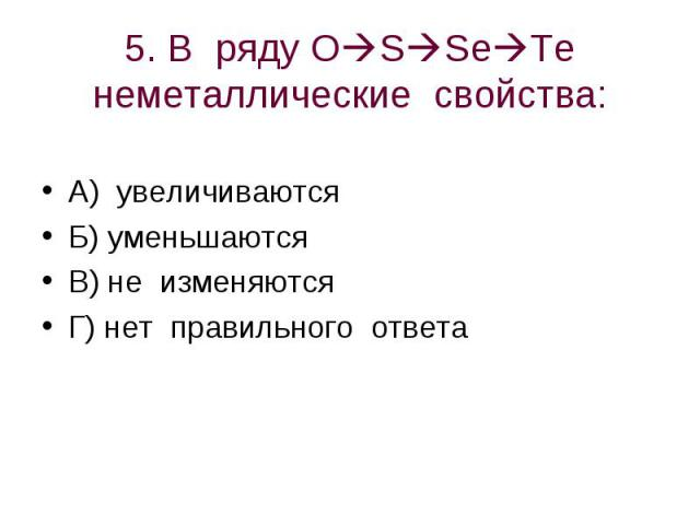 5. В ряду OSSeTe неметаллические свойства: А) увеличиваютсяБ) уменьшаютсяВ) не изменяютсяГ) нет правильного ответа