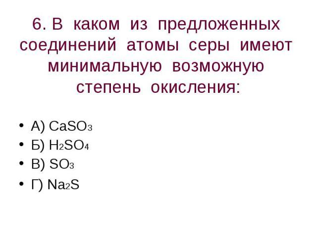 6. В каком из предложенных соединений атомы серы имеют минимальную возможную степень окисления: А) CaSO3Б) H2SO4В) SO3Г) Na2S