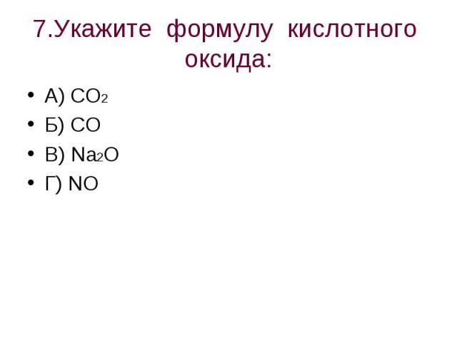 7.Укажите формулу кислотного оксида: А) CO2Б) COВ) Na2OГ) NO