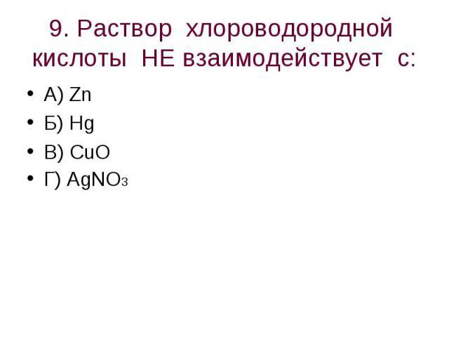 9. Раствор хлороводородной кислоты НЕ взаимодействует с: А) ZnБ) HgВ) CuO Г) AgNO3