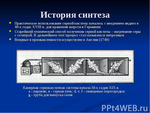 История синтеза Практическое использование серной кислоты началось с введением индиго в 40-х годах XVIII в. для крашения шерсти в ГерманииСтарейший технический способ получения серной кислоты – нагревание серы с селитрой. В дальнейшем этот процесс с…