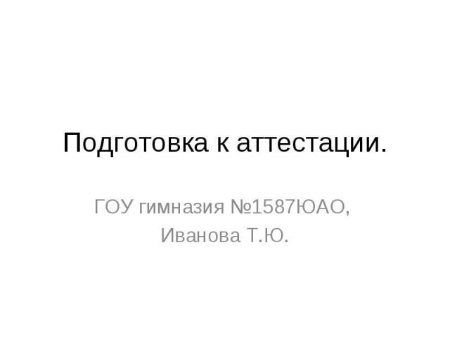 Подготовка к аттестации. ГОУ гимназия №1587ЮАО, Иванова Т.Ю.