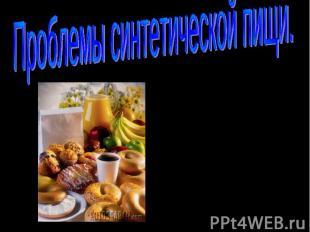 Проблемы синтетической пищи Бобылева О.Л., учитель химии, Филькина Алёна, учениц