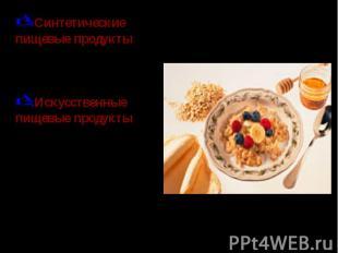 Синтетические пищевые продукты – продукты, получаемые из химически синтезированн