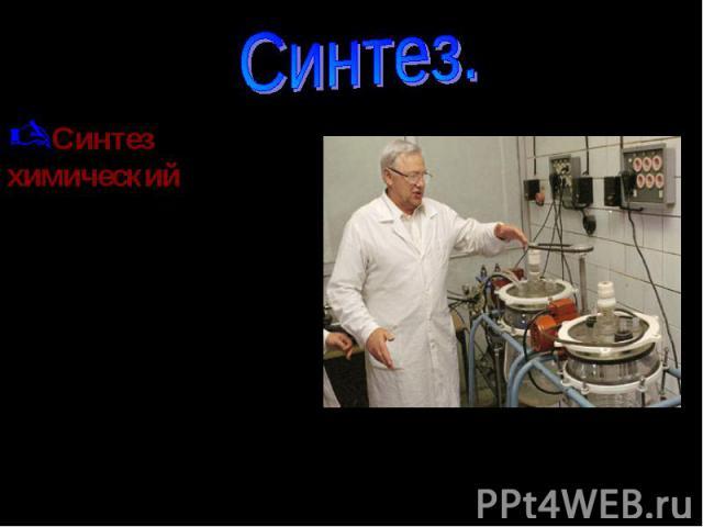 Синтез химический -целенаправленное получение различных продуктов с помощью химических реакций. Иногда под химическим синтезом понимают получение сложных веществ из более простых.