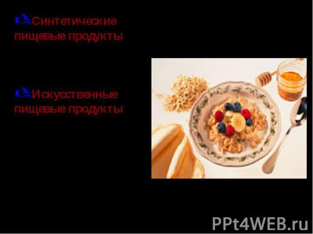 Синтетические пищевые продукты – продукты, получаемые из химически синтезированных пищевых веществ.Искусственные пищевые продукты – продукты, богатые полноценным белком, получаемые на основе натуральных пищевых веществ путём приготовления смеси раст…