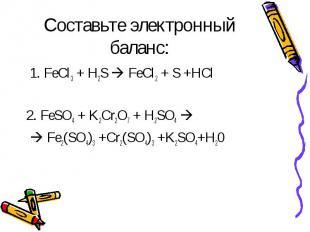 Составьте электронный баланс: 1. FeCl3 + H2S FeCl2 + S +HCl2. FeSO4 + K2Cr2O7 +