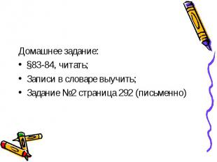 Домашнее задание:§83-84, читать;Записи в словаре выучить;Задание №2 страница 292
