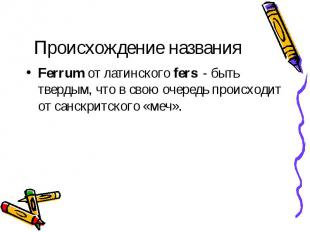 Происхождение названия Ferrum от латинского fers - быть твердым, что в свою очер