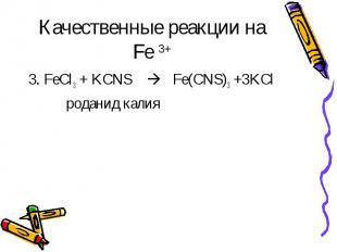 Качественные реакции на Fe 3+ 3. FeCl3 + KCNS Fe(CNS)3 +3KCl роданид калия