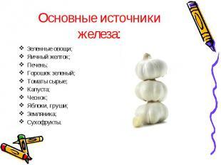 Основные источники железа: Зеленные овощи;Яичный желток;Печень;Горошек зеленый;Т