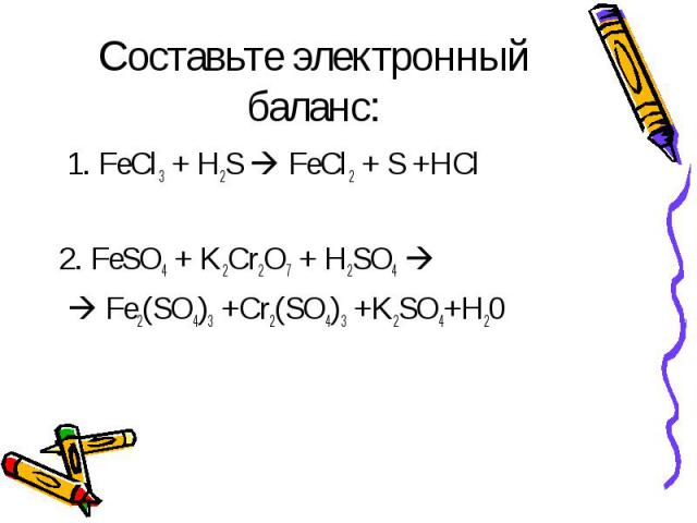 Составьте электронный баланс: 1. FeCl3 + H2S FeCl2 + S +HCl2. FeSO4 + K2Cr2O7 + H2SO4 Fe2(SO4)3 +Cr2(SO4)3 +K2SO4+H20