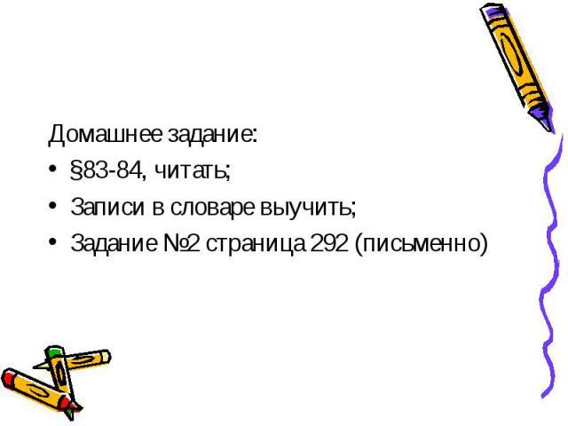 Домашнее задание:§83-84, читать;Записи в словаре выучить;Задание №2 страница 292 (письменно)