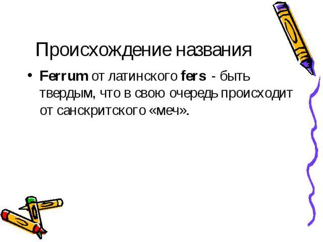 Происхождение названия Ferrum от латинского fers - быть твердым, что в свою очередь происходит от санскритского «меч».