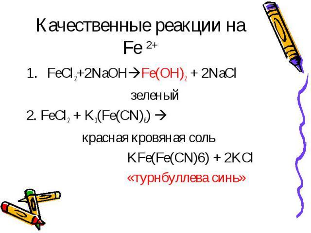 Качественные реакции на Fe 2+ FeCl2+2NaOHFe(OH)2 + 2NaCl зеленый2. FeCl2 + K3(Fe(CN)6) красная кровяная соль KFe(Fe(CN)6) + 2KCl «турнбуллева синь»