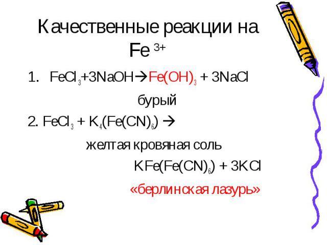 Качественные реакции на Fe 3+ FeCl3+3NaOHFe(OH)3 + 3NaCl бурый2. FeCl3 + K4(Fe(CN)6) желтая кровяная соль KFe(Fe(CN)6) + 3KCl «берлинская лазурь»