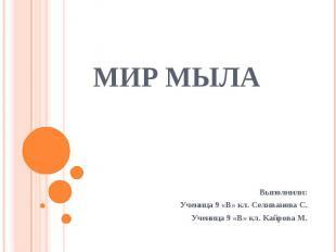 Мир мыла Выполнили:Ученица 9 «В» кл. Селиванова С.Ученица 9 «В» кл. Кайрова М.