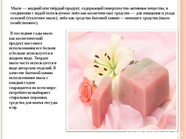 Мыло — жидкий или твёрдый продукт, содержащий поверхностно-активные вещества, в соединении с водой используемое либо как косметическое средство — для очищения и ухода за кожей (туалетное мыло); либо как средство бытовой химии — моющего средства (мыл…