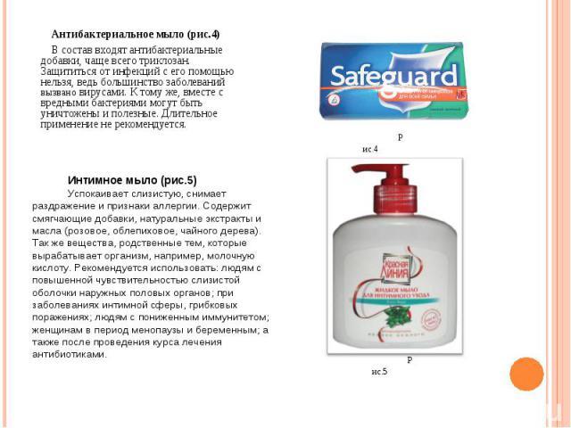 Антибактериальное мыло (рис.4) В состав входят антибактериальные добавки, чаще всего триклозан. Защититься от инфекций с его помощью нельзя, ведь большинство заболеваний вызвано вирусами. К тому же, вместе с вредными бактериями могут быть уничтожены…