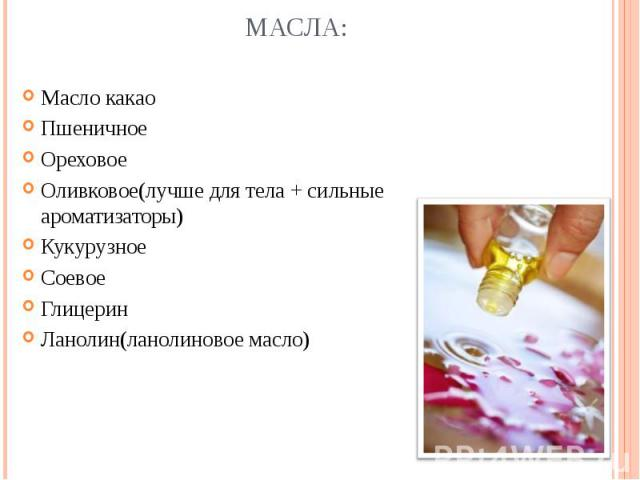 Масло какаоПшеничноеОреховоеОливковое(лучше для тела + сильные ароматизаторы)КукурузноеСоевоеГлицеринЛанолин(ланолиновое масло)