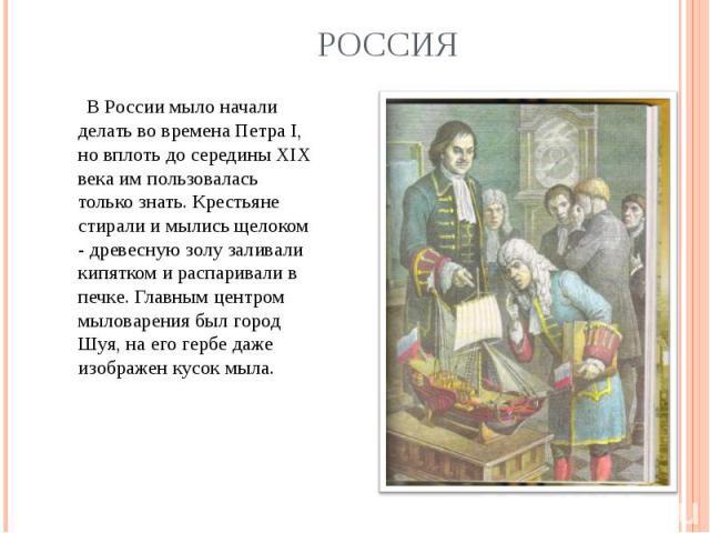 Россия В России мыло начали делать во времена Петра I, но вплоть до середины XIX века им пользовалась только знать. Крестьяне стирали и мылись щелоком - древесную золу заливали кипятком и распаривали в печке. Главным центром мыловарения был город Шу…