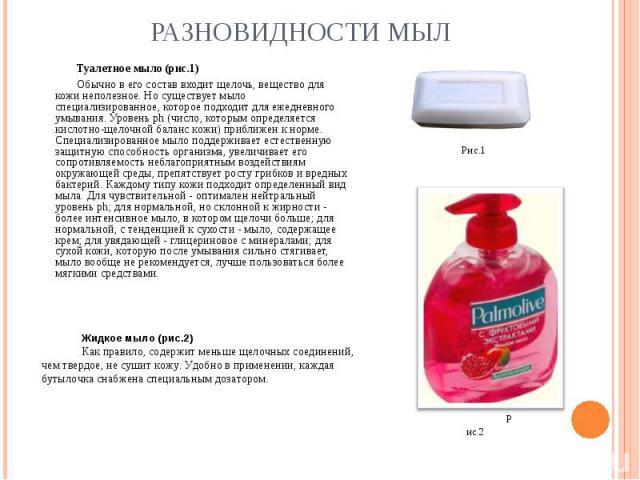 Туалетное мыло (рис.1) Обычно в его состав входит щелочь, вещество для кожи неполезное. Но существует мыло специализированное, которое подходит для ежедневного умывания. Уровень ph (число, которым определяется кислотно-щелочной баланс кожи) приближе…
