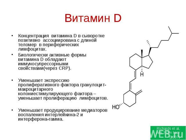 Концентрация витамина D в сыворотке позитивно ассоциирована с длиной теломер в периферических лимфоцитах.Биологически активные формы витамина D обладают иммуносупрессорными свойствами(через CRP).Уменьшает экспрессию пролиферативного фактора гранулоц…