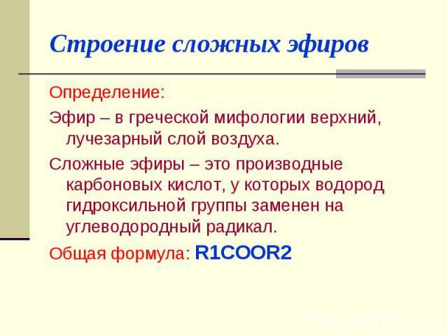 Строение сложных эфиров Определение: Эфир – в греческой мифологии верхний, лучезарный слой воздуха.Сложные эфиры – это производные карбоновых кислот, у которых водород гидроксильной группы заменен на углеводородный радикал.Общая формула: R1COОR2