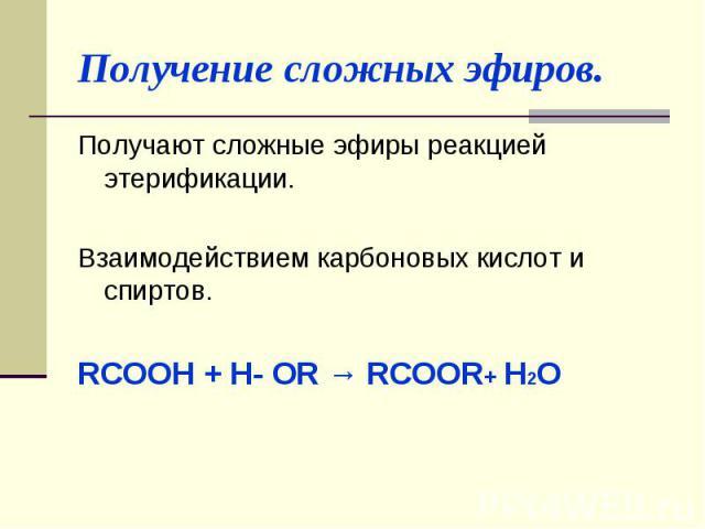 Получение сложных эфиров. Получают сложные эфиры реакцией этерификации. Взаимодействием карбоновых кислот и спиртов. RCOOH + H- OR → RCOОR+ H2O
