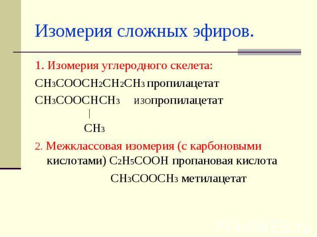 Изомерия сложных эфиров. 1. Изомерия углеродного скелета:СН3СООСН2СН2СН3 пропилацетатСН3СООСНСН3 ИЗОпропилацетат │ СН32. Межклассовая изомерия (с карбоновыми кислотами) С2Н5СООН пропановая кислота СН3СООСН3 метилацетат